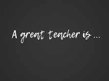 Black background with words in white that say A great teacher is...